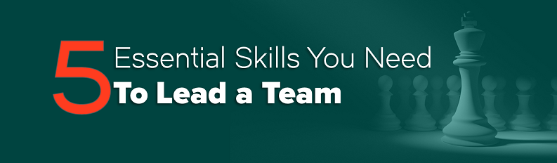 5 Essential Skills You Need to Lead a Team